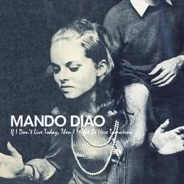 If I Don't Live Today, Then I Might Be Here Tomorrow 2007 Mando Diao