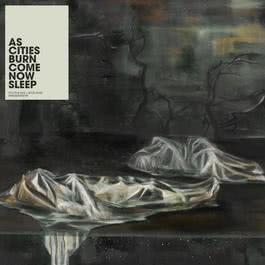 Come Now Sleep 2007 As Cities Burn