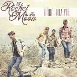 Whole Lotta You 2012 A Rocket To The Moon