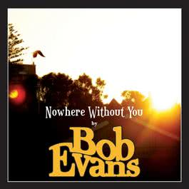 Nowhere Without You 2006 Bob Evans