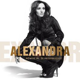 Mowisz Mi, Ze Przepraszasz [Radio Edit] 2012 Alexandra