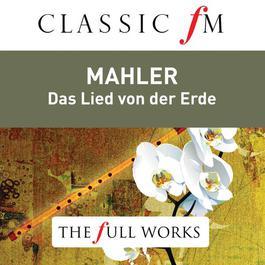 Mahler: Das Lied von der Erde (Classic FM: The Full Works) 2014 Bernard Haitink; The Royal Concertgebouw Orchestra; Janet Baker; James King