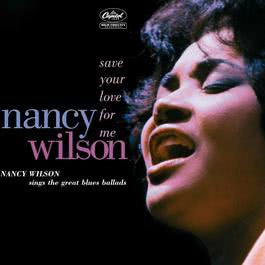 Save Your Love For Me: Nancy Wilson Sings The Great Blues Ballads 2005 Nancy Wilson