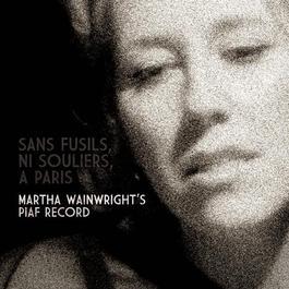 Sans Fusils, Ni Souliers, A Paris: Martha Wainwright's Piaf Record 2009 Martha Wainwright