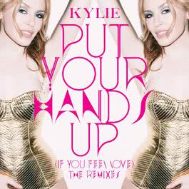 Put Your Hands Up (If You Feel Love) [The Remixes] 2011 Kylie Minogue