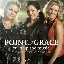 Turn Up The Music: The Hits Of Point Of Grace 2011 Point Of Grace