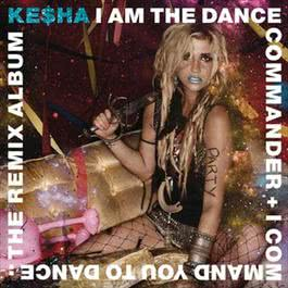 I Am The Dance Commander + I Command You To Dance: The Remix Album 2011 Kesha
