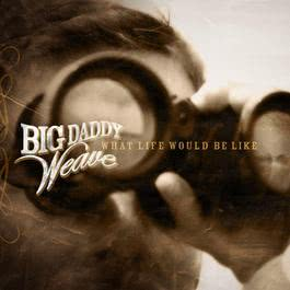 What Life Would Be Like 2008 Big Daddy Weave