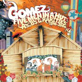 Five Men In A Hut (A's, B's And Rarities: 1998 - 2004) 2006 Gomez