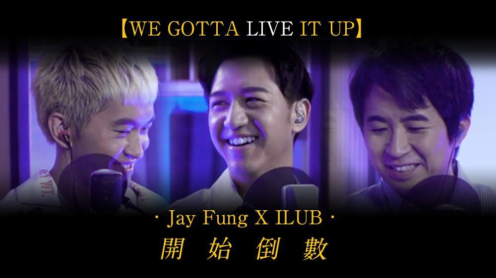 we gotta LIVE it up第五彈 : Jay Fung X ILUB 開始倒數