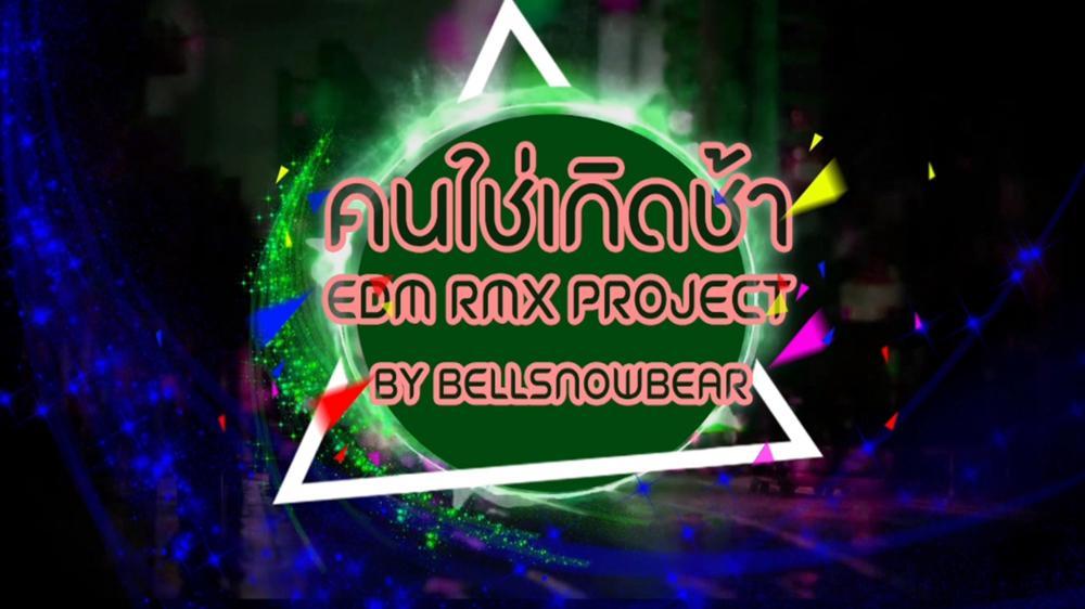 คนใช่ เกิดช้า (EDM RMX Project by Bellsnowbear) [MV]