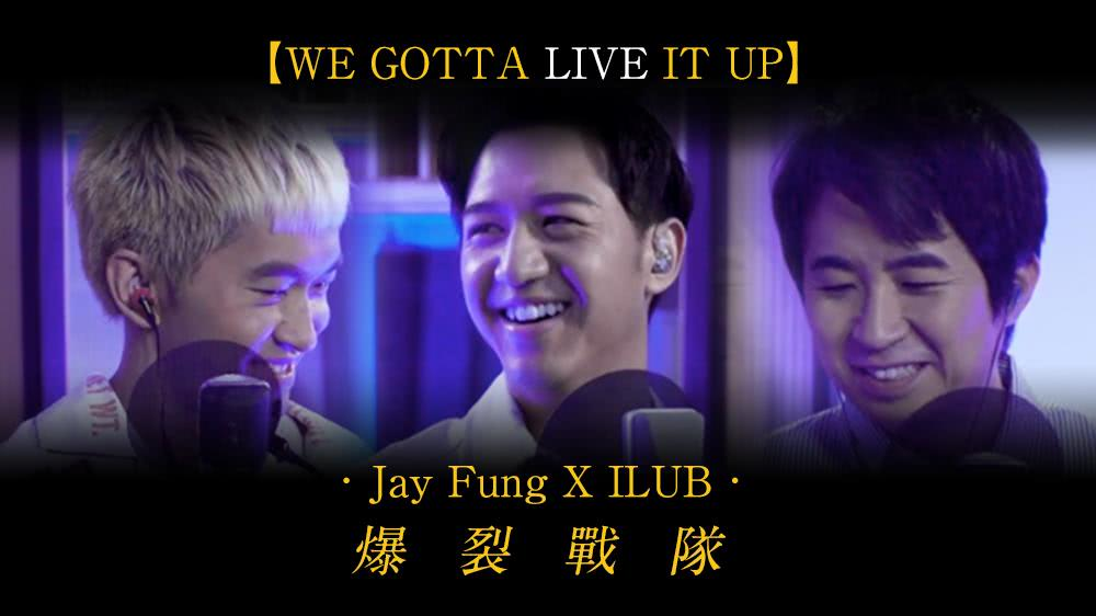 we gotta LIVE it up最終回 : Jay Fung X ILUB 爆裂戰隊
