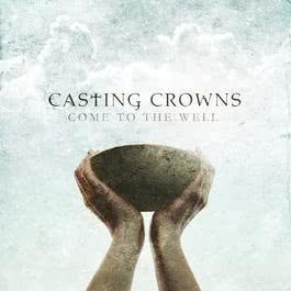 Come To The Well 2011 Casting Crowns