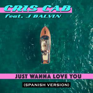 Just Wanna Love You (Spanish Version) 2018 Cris Cab; J Balvin