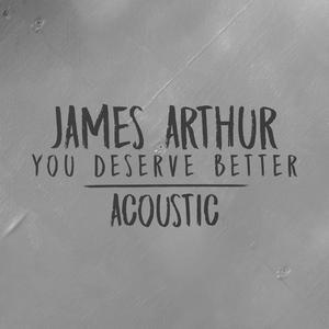 You Deserve Better (Acoustic) 2018 James Arthur