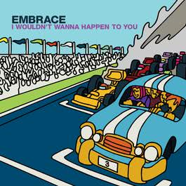 I Wouldn't Wanna Happen To You 2008 Embrace