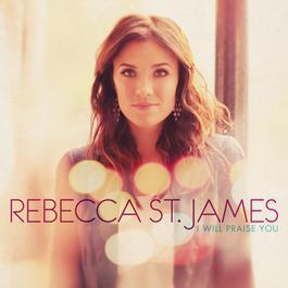I Will Praise You 2011 Rebecca St. James
