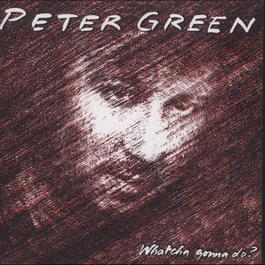 Whatcha Gonna Do? (Bonus Track Edition) 2017 Peter Green