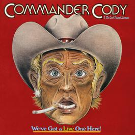 We've Got A Live One Here! (Live) 2017 Commander Cody & His Lost Planet Airmen