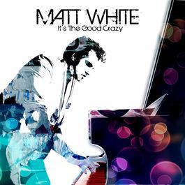 It's The Good Crazy 2010 Matt White