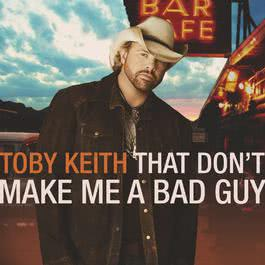 That Don't Make Me A Bad Guy 2008 Toby Keith
