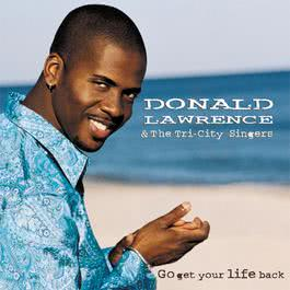 Go Get Your Life Back 2002 Donald Lawrence And The Tri-City Singers
