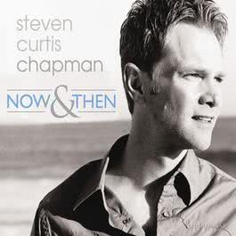 Now & Then 2006 Steven Curtis Chapman
