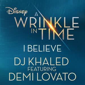 """I Believe (As featured in the Walt Disney Pictures' """"A WRINKLE IN TIME"""") 2018 DJ Khaled; Demi Lovato"""