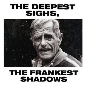 The Deepest Sighs, the Frankest Shadows