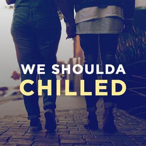 We Shoulda Chilled
